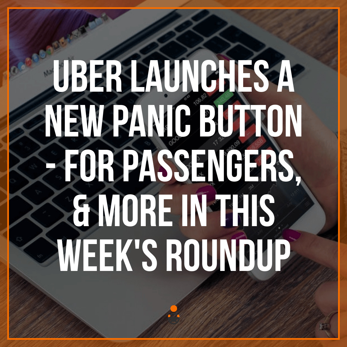 Uber Launches a New Panic Button – for Passengers & More