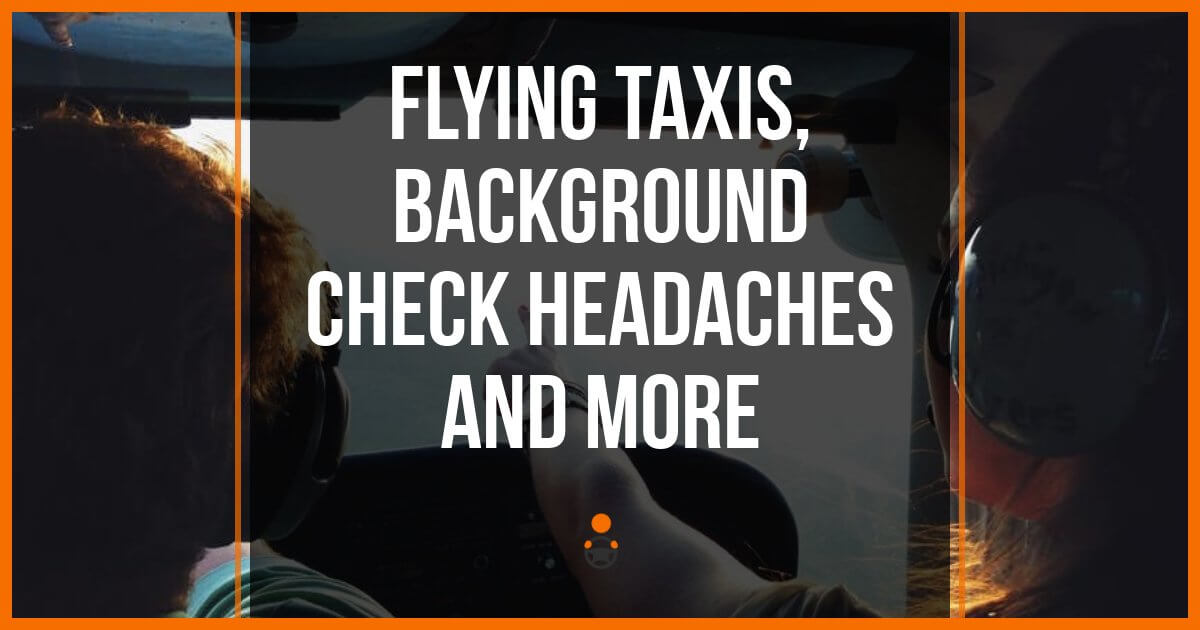 Flying Taxis, Background Check Headaches and More