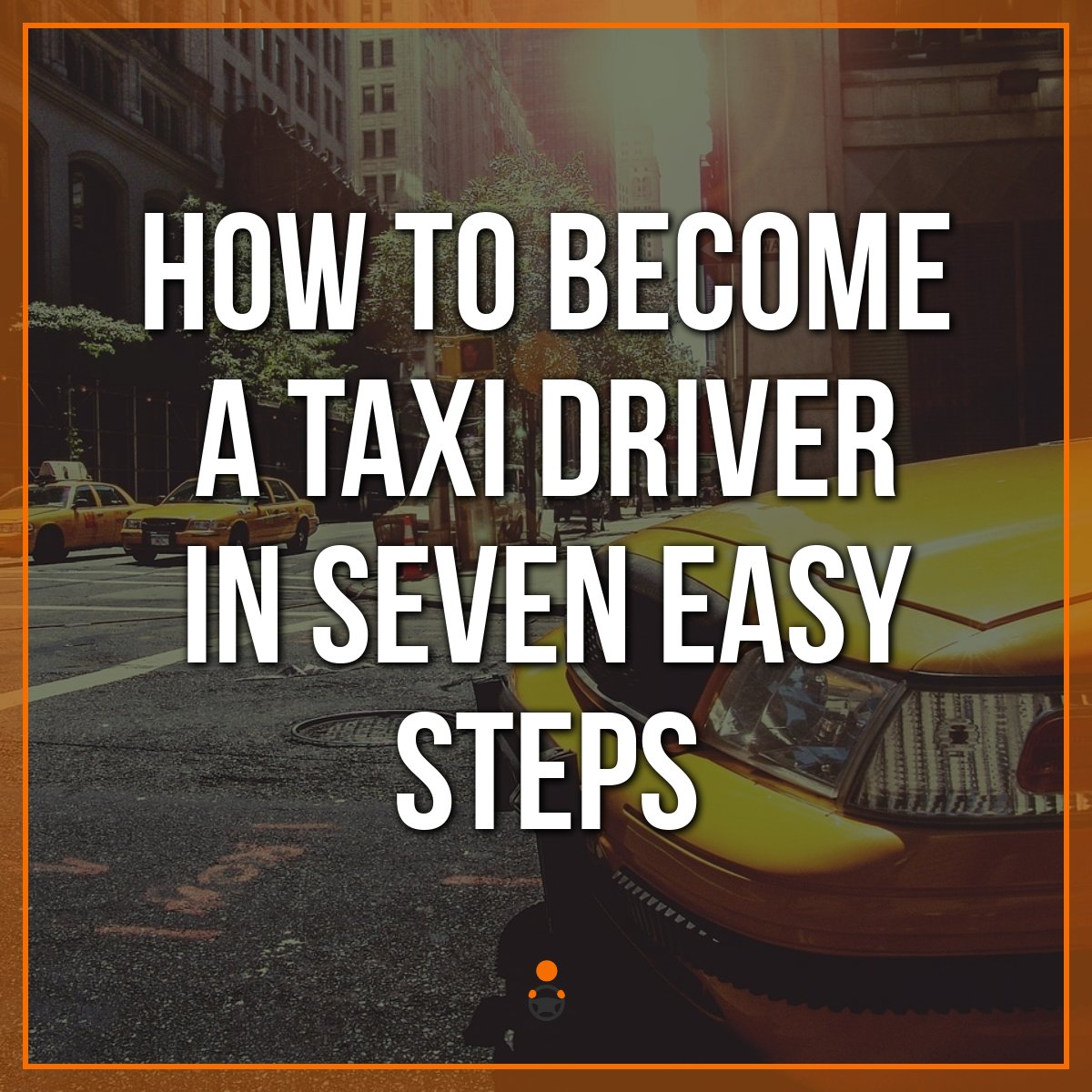 Becoming a Taxi Driver – 7 Steps To Take To Start Driving Taxi