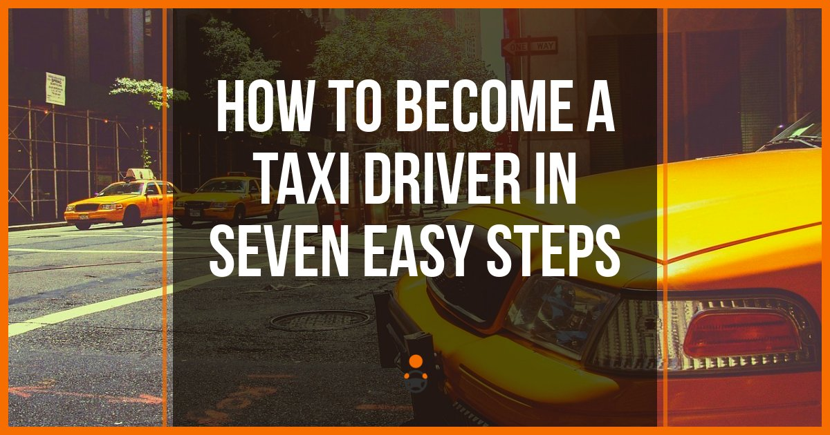 Becoming a Taxi Driver - 7 Steps To Take To Start Driving Taxi