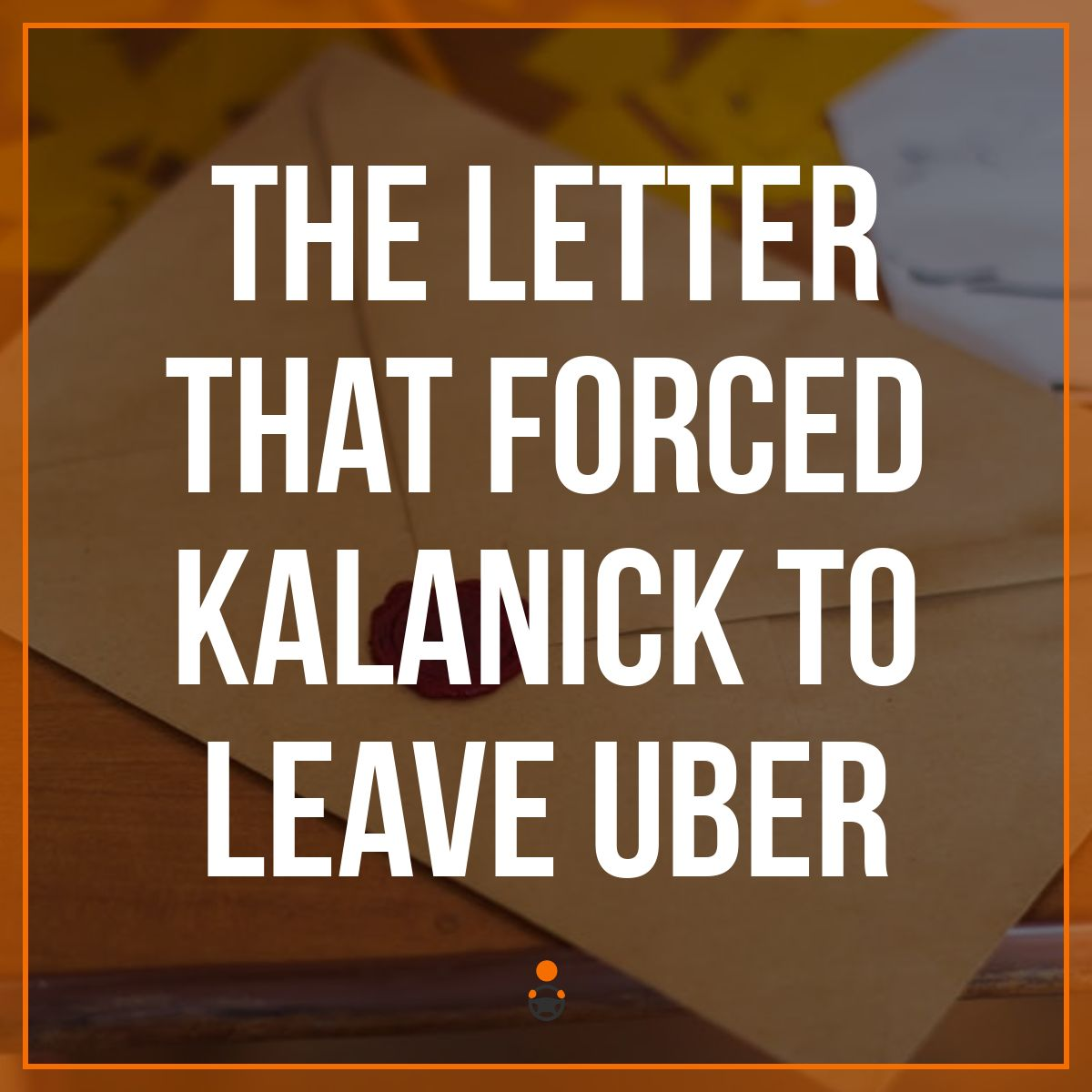 The Letter That Forced Kalanick to Leave Uber