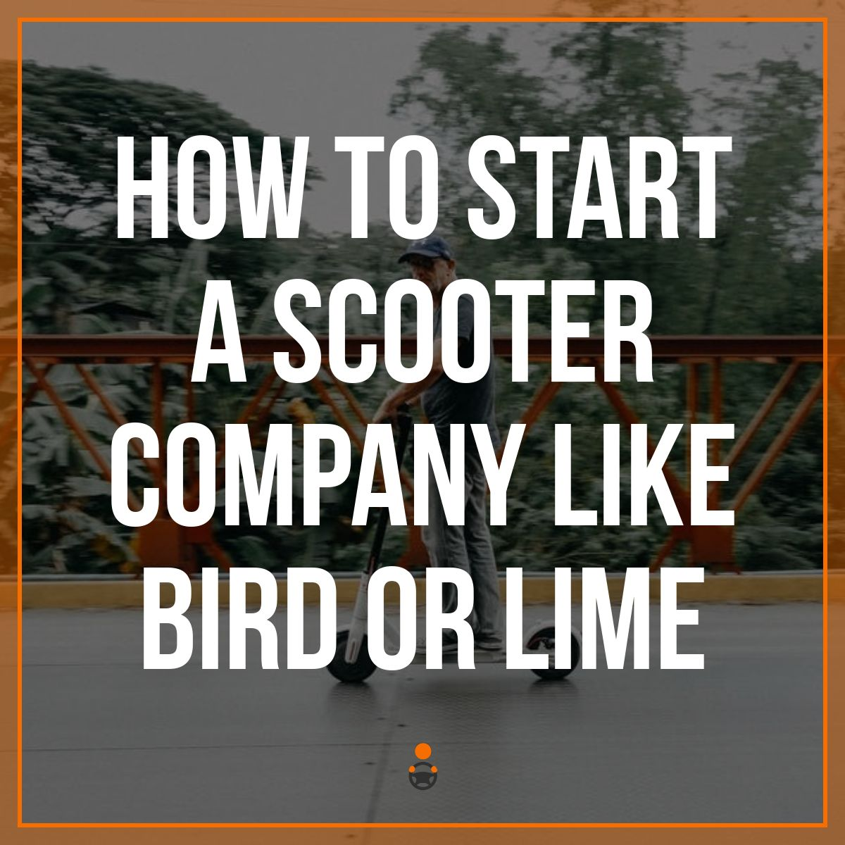 How To Start An Electric Scooter Rental Business Like Bird & Lime