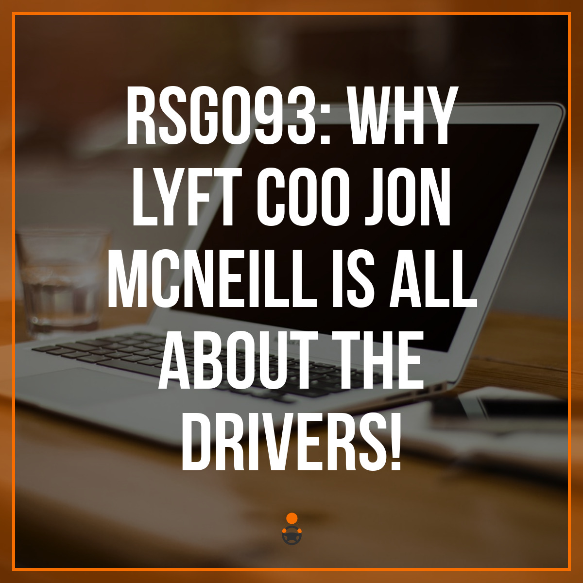 RSG093: Why Lyft COO Jon McNeill is All About The Drivers!