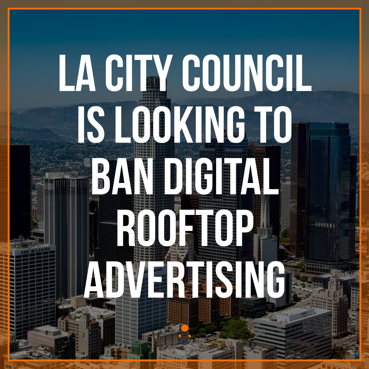 LA City Council is Looking to Ban Digital Rooftop Advertising