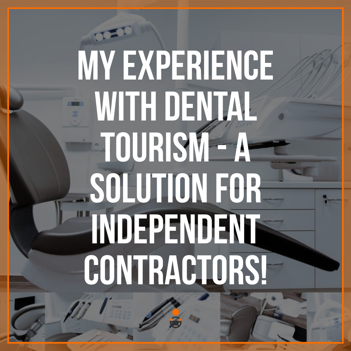 My Experience with Dental Tourism – a Solution for Independent Contractors!