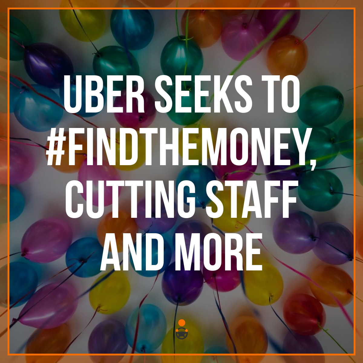 Uber Seeks to #FindTheMoney, Cutting Staff and More