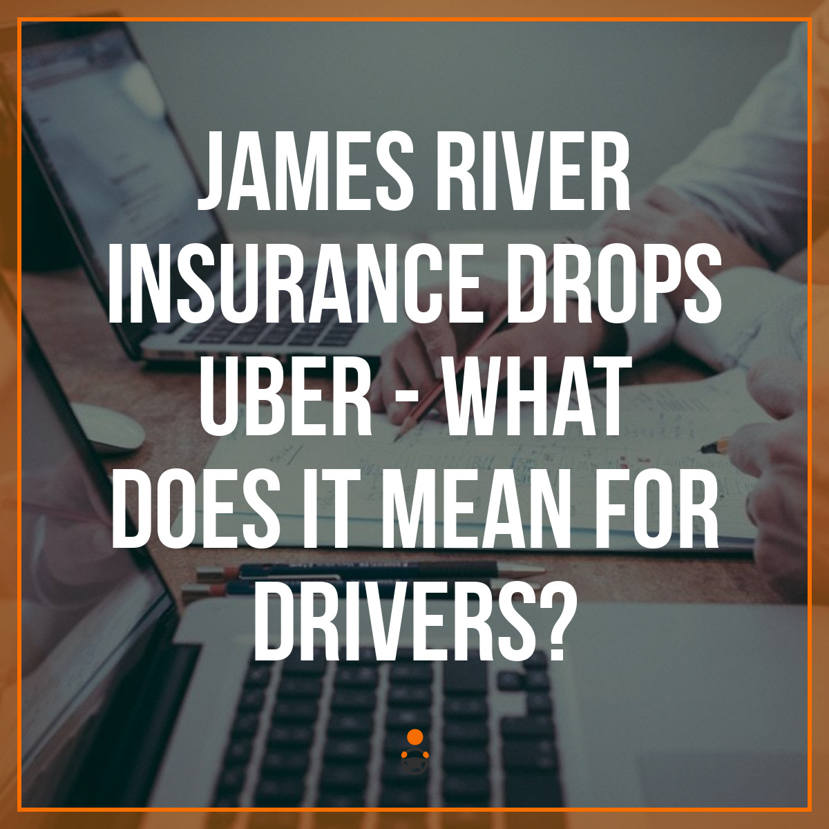 James River Insurance Drops Uber – What Does It Mean for Drivers?