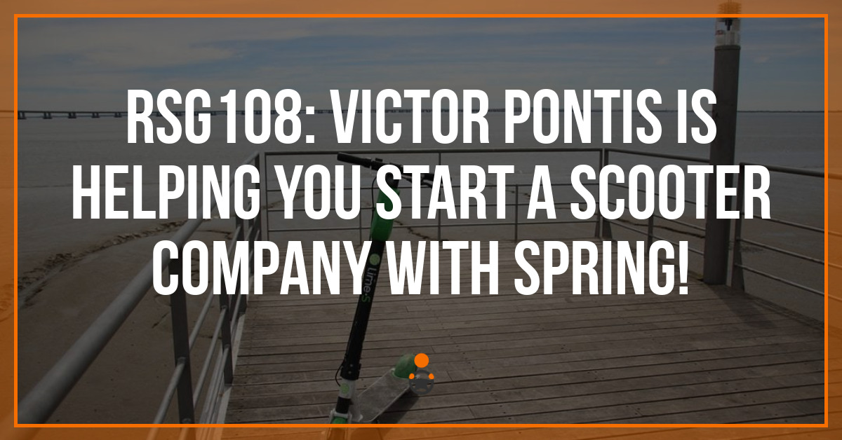 RSG108: Victor Pontis is Helping You Start a Scooter Company with Spring!