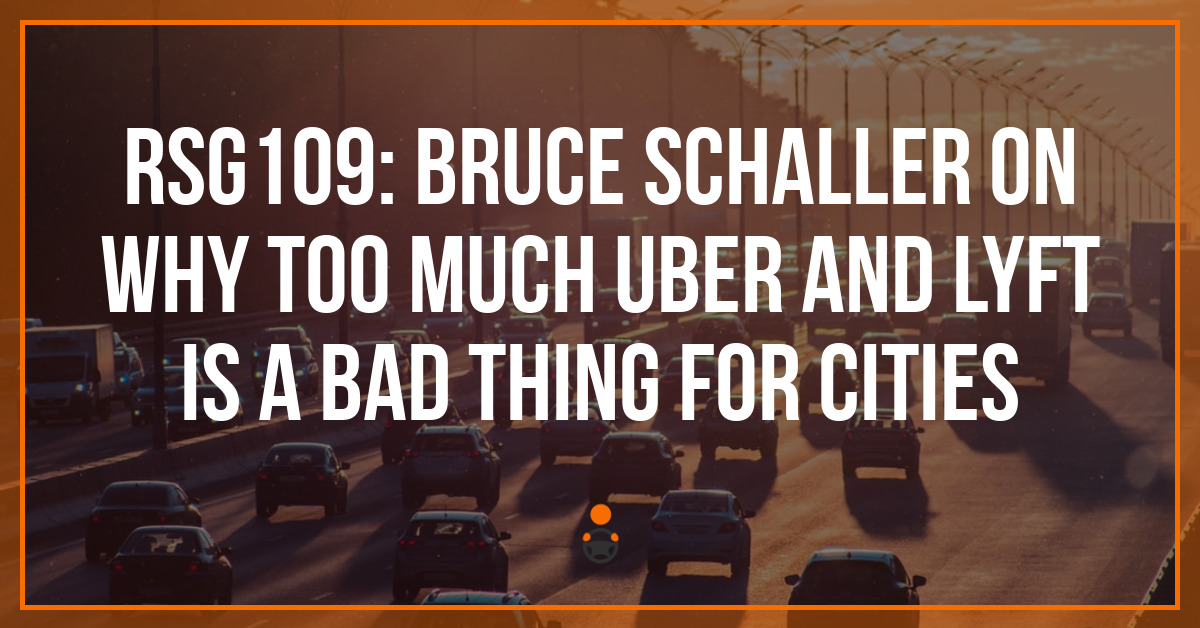 RSG109: Bruce Schaller on Why Too Much Uber and Lyft is a Bad Thing for Cities