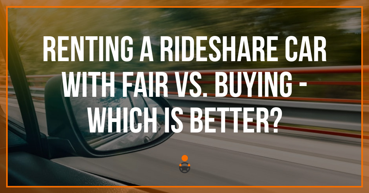 Renting a Rideshare Car with Fair Vs. Buying – Which is Better?
