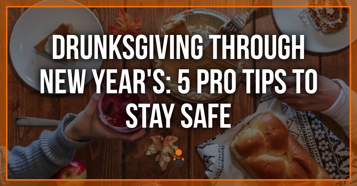 Drunksgiving Through New Year's: 5 Pro Tips to Stay Safe