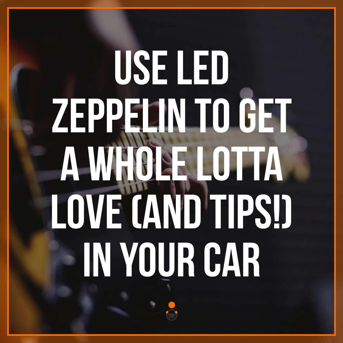 Use Led Zeppelin To Get A Whole Lotta Love (and Tips!) In Your Car